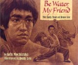 Be Water, My Friend: The Early Years of Bruce Lee By Ken Mochizuki
